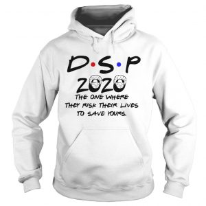 Dsp 2020 The One Where They Risk Their Lives To Save Yours  Hoodie