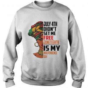 July 4th Didnt Set Me Free Juneteenth Is My Independence Day  Sweatshirt