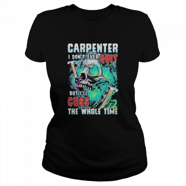 Carpenter i don't ever quit but i'll cuss the whole time skull  Classic Women's T-shirt