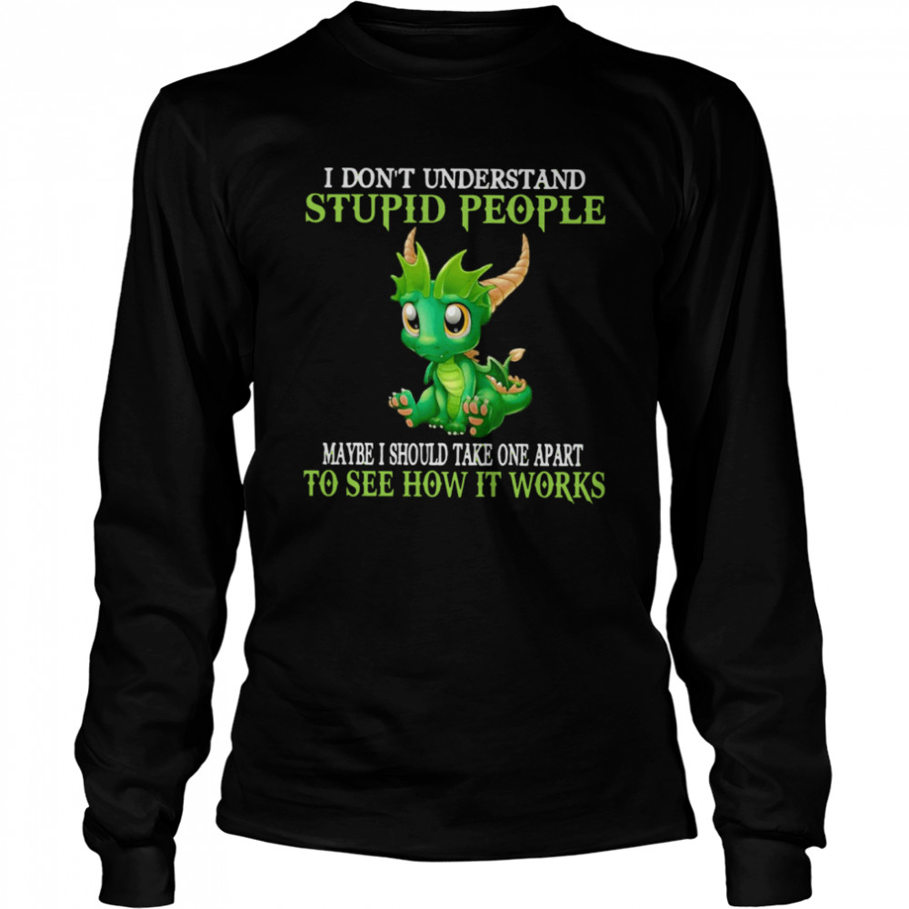 Dragon I Don't Understand Stupid People Maybe I Should Take one Apart To See How It Works  Long Sleeved T-shirt