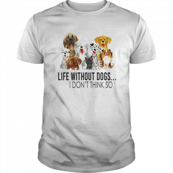 Life without dogs I dont think so  Classic Men's T-shirt