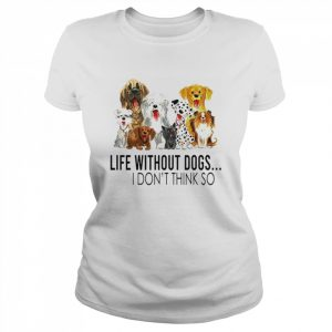 Life without dogs I dont think so  Classic Women's T-shirt