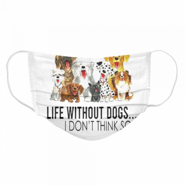 Life without dogs I dont think so  Cloth Face Mask