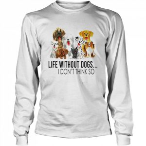 Life without dogs I dont think so  Long Sleeved T-shirt