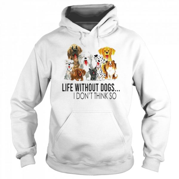 Life without dogs I dont think so  Unisex Hoodie