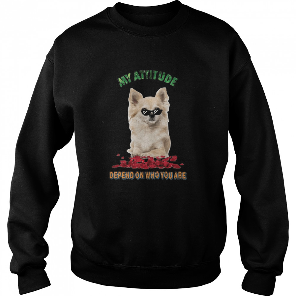 My Attitude Depend On Who You Are  Unisex Sweatshirt