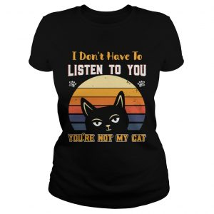 I Dont Have To Listen To You Youre Not My Cat  Classic Ladies