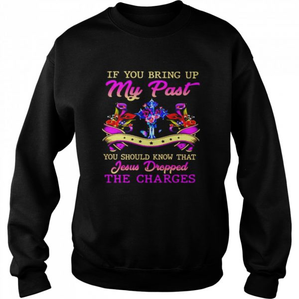 If you bring up my past you should know that Jesus Dropped the charges  Unisex Sweatshirt