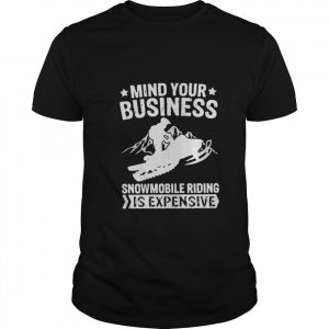 Mind Your Business Snowmobile Riding Is Expensive  Classic Men's T-shirt