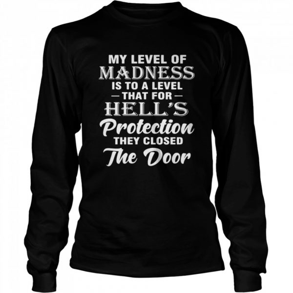 My Level Of Madness Is To A Level That For Hell's Protection They Closed The Door  Long Sleeved T-shirt