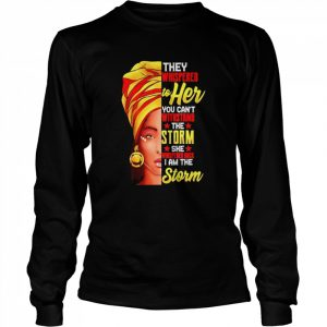 They whispered to her you can't withstand the storm she whispered back I am the storm  Long Sleeved T-shirt